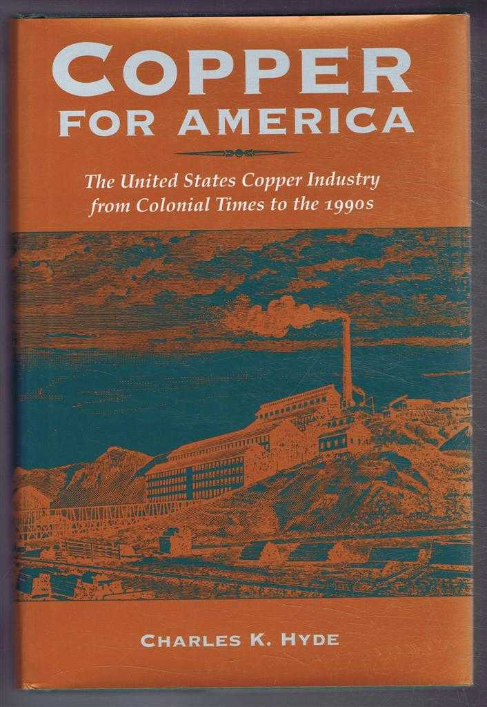 Copper For America; The United States Copper Industry from Colonial Times to the 1990s, Charles K Hyde