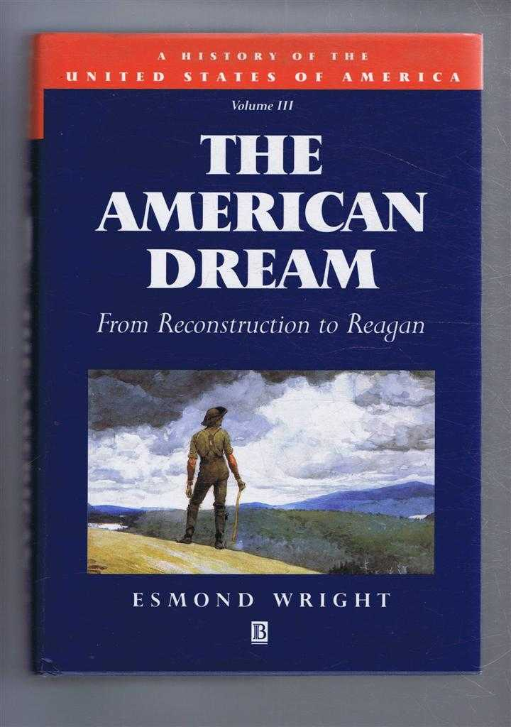 ESMOND WRIGHT - The American Dream, From Reconstruction to Reagan. A History of the United States of America, Volume III