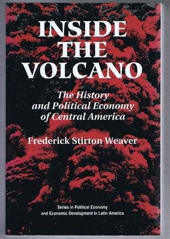 Inside the Volcano : The History and Political Economy of Central America, Weaver, Frederick Stirton