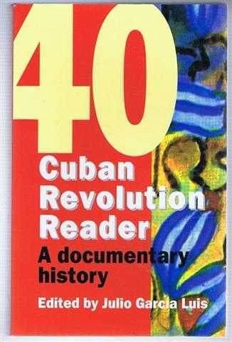 Cuban Revolution Reader : A Documented History of 40 Years of the Cuban Revolution, Luis, Julio Garcia