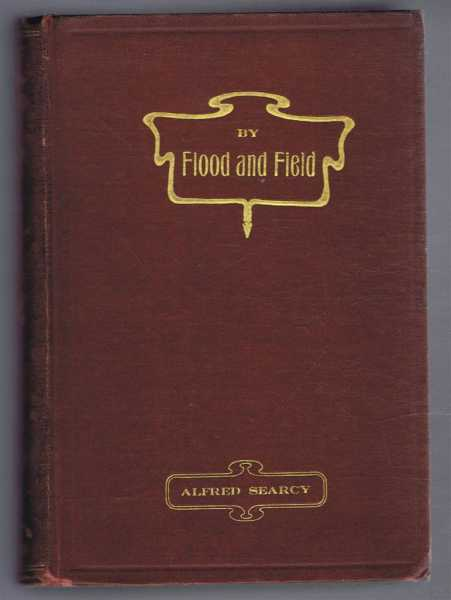 By Flood and field, Adventures Ashore and Afloat in North Australia, Alfred Searcy