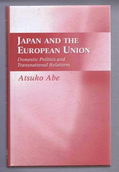 Japan and the European Union. Domestic Politics and Transnational Relations, Atsuko Abe