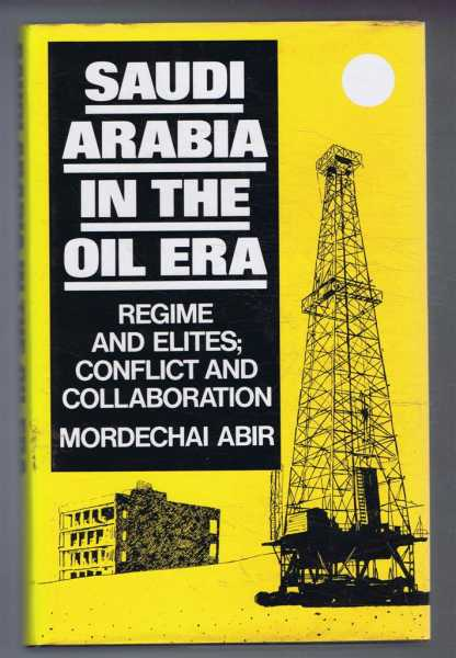 Saudi Arabia in the Oil Era: Regime and Elites; Conflict and Collaboration., Mordechai Abir