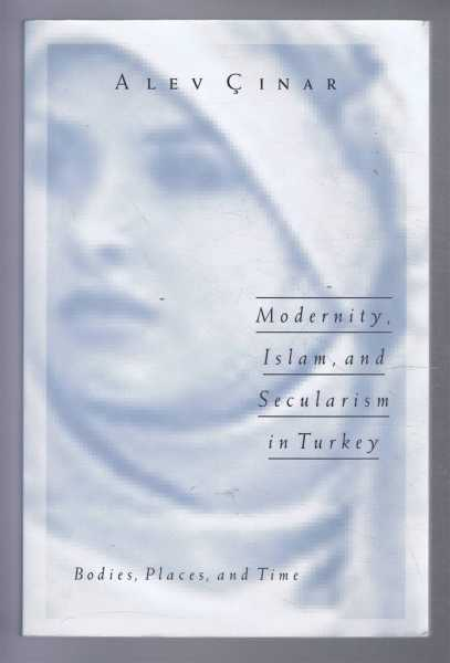 MODERNITY, ISLAM AND SECULARISM IN TURKEY Bodies, Places and Time, Cinar, Alev