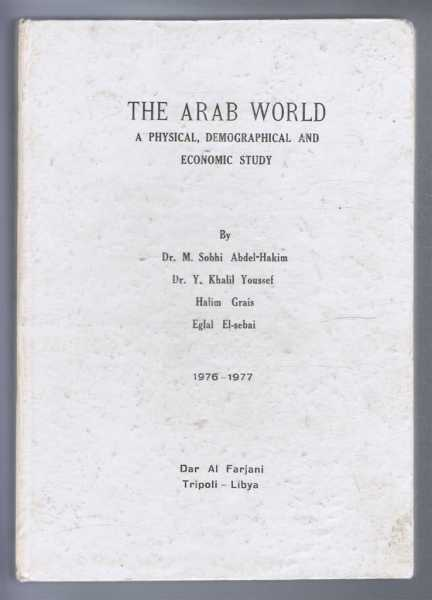 THE ARAB WORLD, a Physical, Demographical and Economic Study 1976-1977, Abdel-Hakim, Dr. M. Sobhi et al