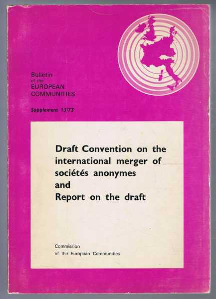 Draft Convention on the international merger of Societes anonymes and Report on the Draft. Bulletin of the European Communities Supplement 13/73, Commission of the European Communities