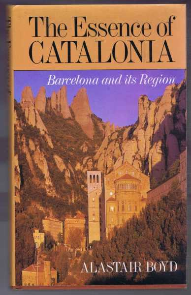 The Essence of Catalonia : A Traveller's Guide to Barcelona and Its Region, Boyd, Alastair