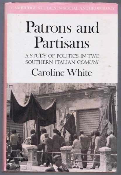Patrons and Partisans, a Study of Politics in Two Southern Italian Comuni, Caroline White