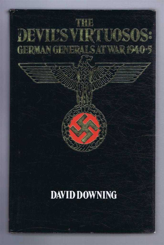 The Devil's Virtuosos: German Generals at War 1940-5, David Downing