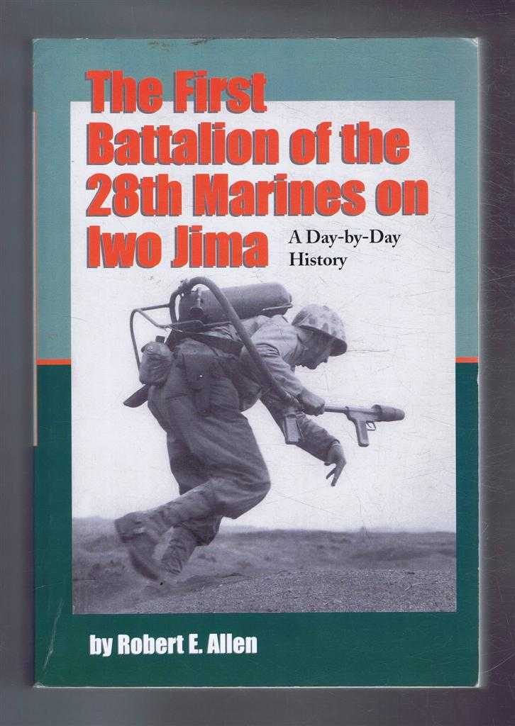 THE FIRST BATTALION OF THE 28TH MARINES ON IWO JIMA A Day-by-Day History from Personal Accounts and Official Reports, with Complete Muster Rolls, Allen, Robert E; Foreword by Zell Miller