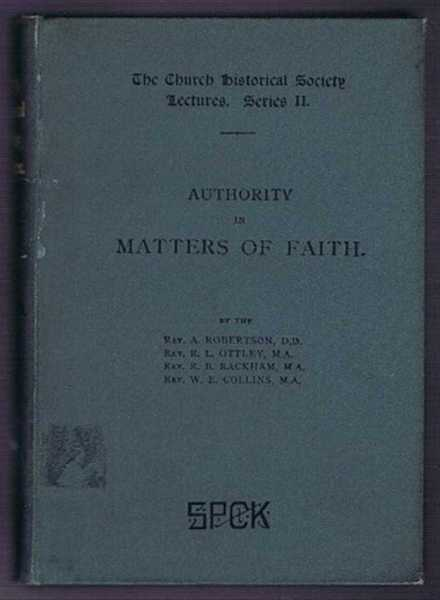 Authority in Matters of Faith, the Church Historical Society Lectures, Series II, A Robertson; R L Ottley; R B Rackham; W E Collins