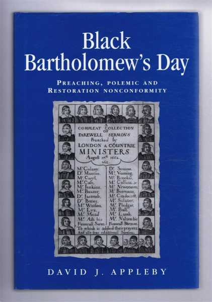 BLACK BARTHOLOMEW'S DAY: Preaching, polemic, and Restoration nonconformity, Appleby, David J.