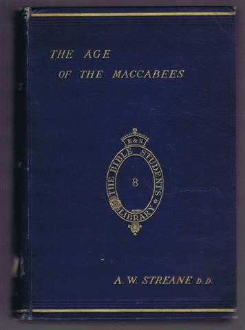 The Age of the Maccabees, with Special Reference to the Religious Literature of the Period, A W Streane