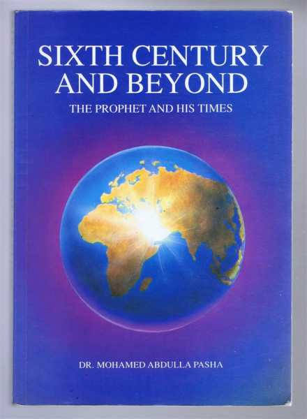 SIXTH CENTURY AND BEYOND: the Prophet and His Times, Pasha, Dr. Mohamed Abdulla