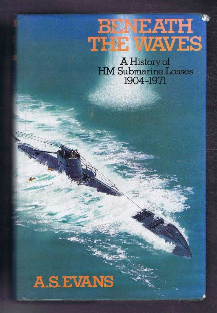 Beneath the Waves. A History of HM Submarine Losses, A S Evans
