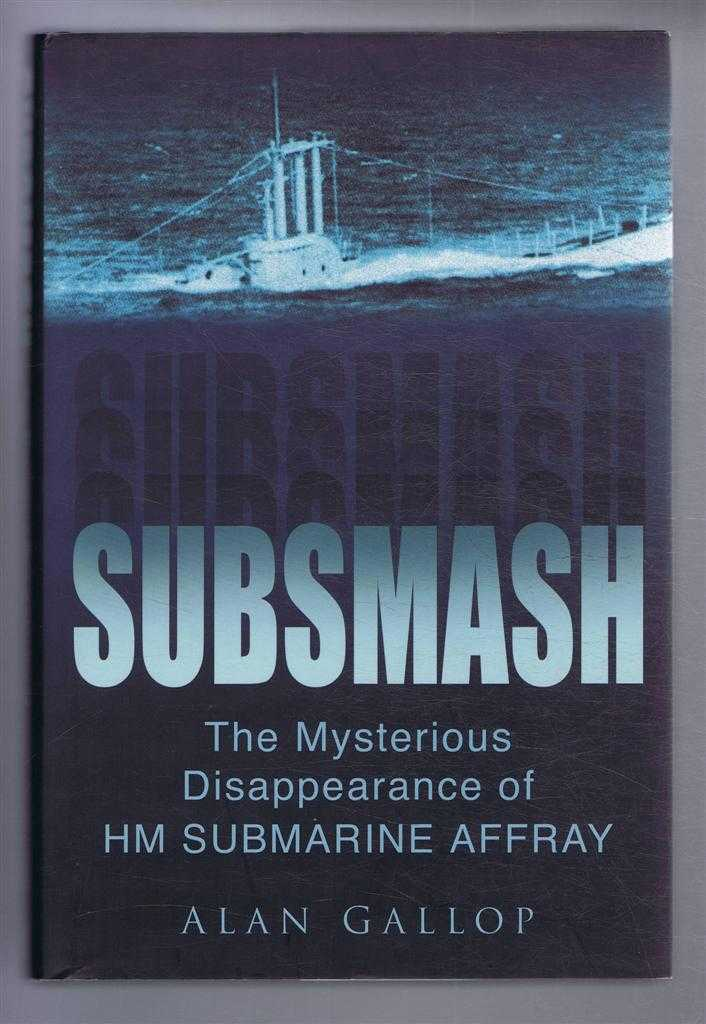 Subsmash. The Mysterious Disappearance of HM SUBMARINE AFFRAY, Alan Gallop