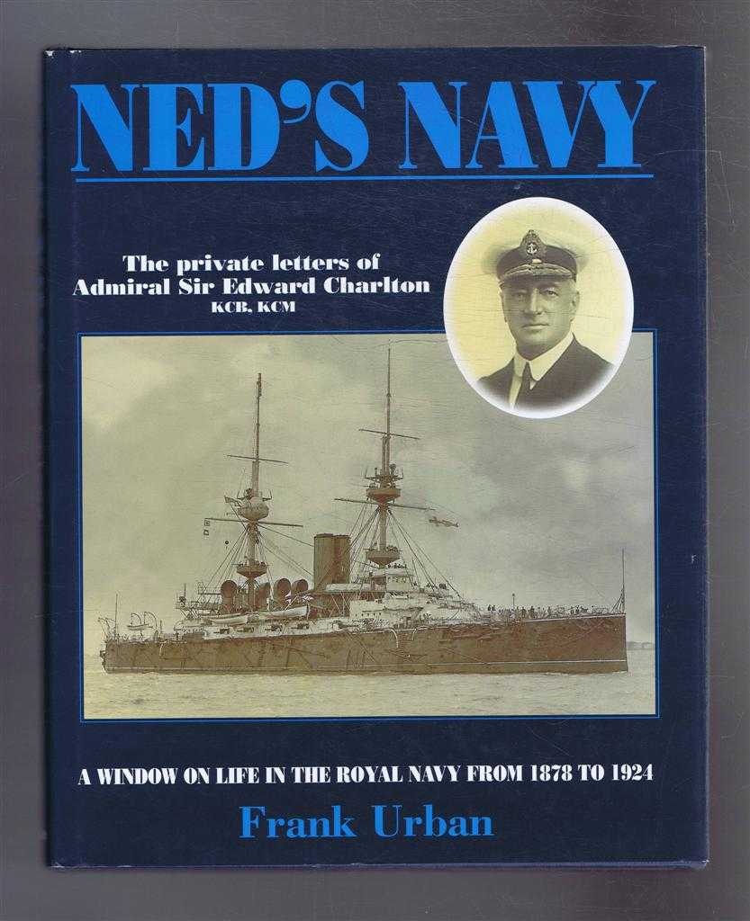 Ned's navy. The Private Letters of Edward Charlton from Cadet to Admiral. A Window on the British Empire from 1878 to 1924, Frank Urban