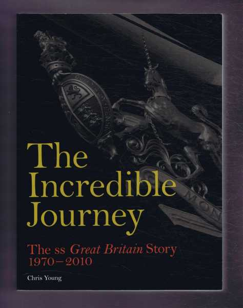 YOUNG, CHRIS - THE INCREDIBLE JOURNEY: The SS Great Britain Story 1970 - 2010