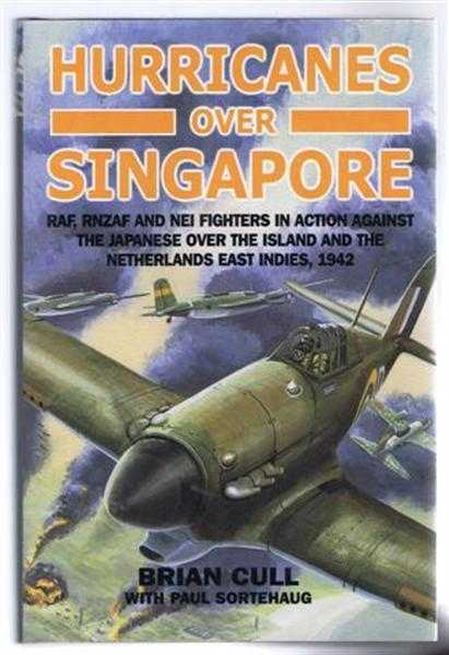Hurricanes Over Singapore: RAF, RNZAF and NEI Fighters in Action against the Japanese over the Island and the Netherland East Indies, 1942, Brian Cull with Paul Srtehaug