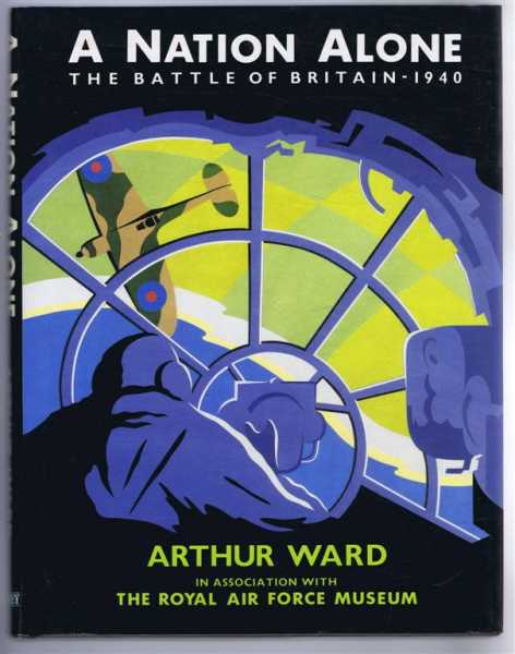 A Nation Alone, the Battle of Britain - 1940, Arthur Qard, in association with the Royal Air Force Museum