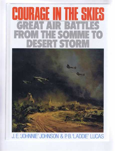 Courage in the Skies. Great Air Battles from the Somme to Desert Storm, J E 'Johnnie' Johnson & P B 'Laddie' Lucas