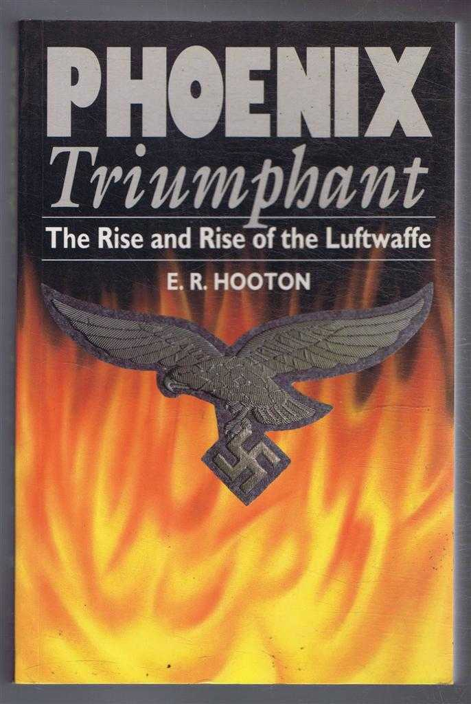 Phoenix Triumphant, The Rise and Fall of the Luftwaffe, E R Hooton