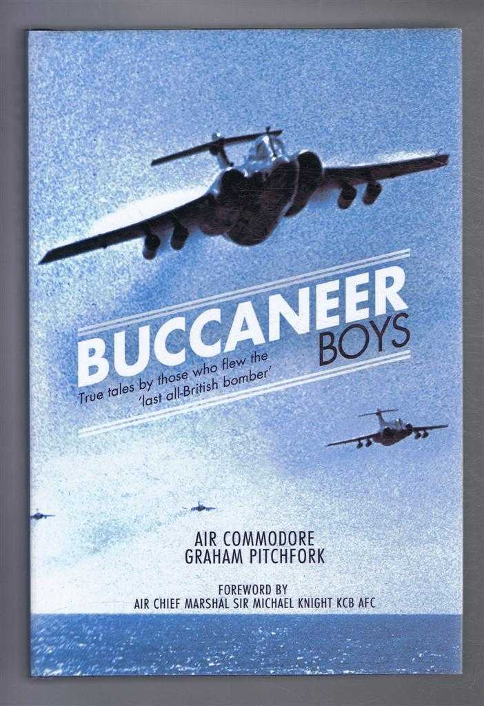 Buccaneer Boys: True Tales by Those Who Flew 'The Last All-British Bomber', Air Commodore Graham Pitchfork. Foreword by Air Chief Marshal Sir Michael Knight