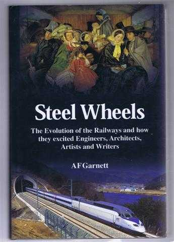 Steel Wheels. The Evolution of the Railways and they excited Engineers, Architects, Artists and Writers, A F Garnett