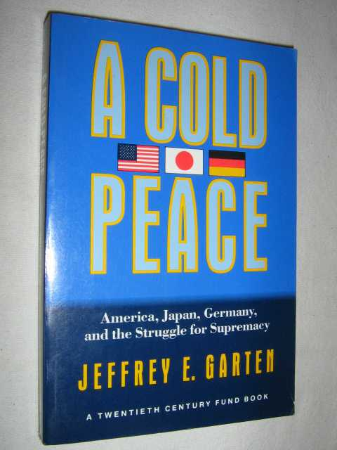 A Cold Peace : America Japan Germany and the Struggle for Supremacy, Garten, Jeffrey