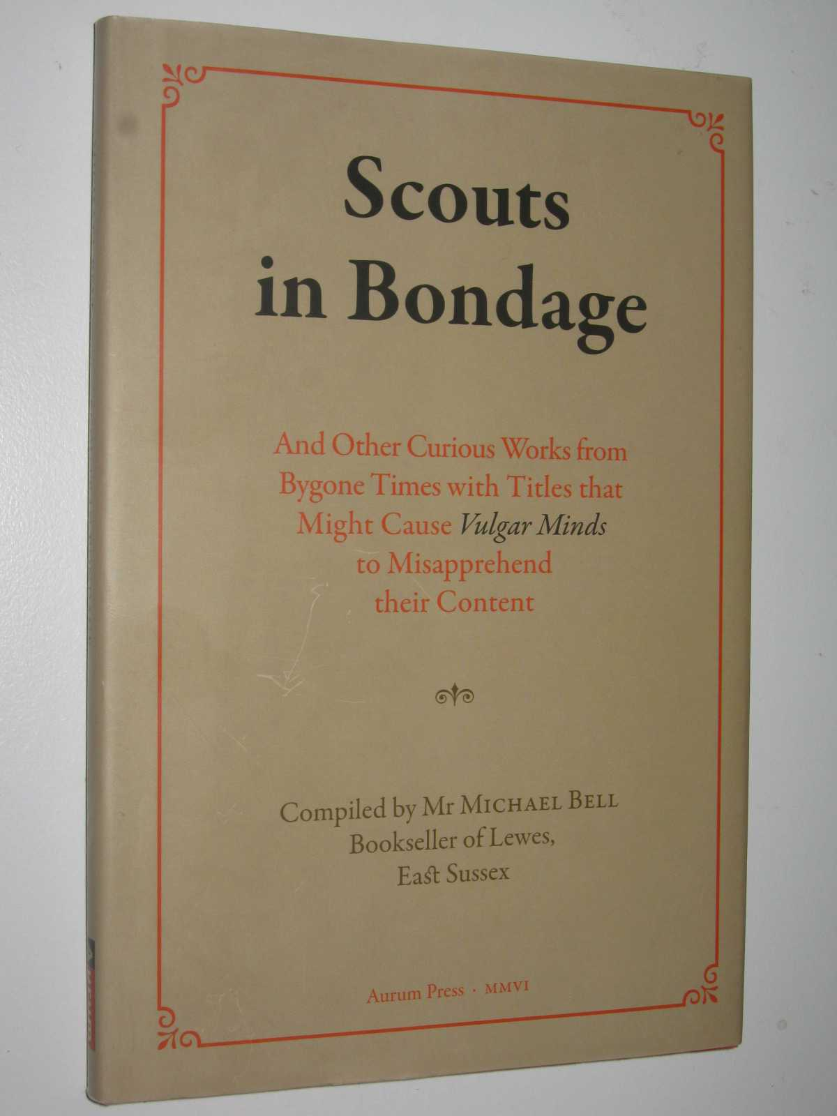 Scouts in Bondage : And Other Curious Works from Bygone Times with Titles That Might Cause Vulgar Minds to Misapprehend Their Content, Bell,Michael