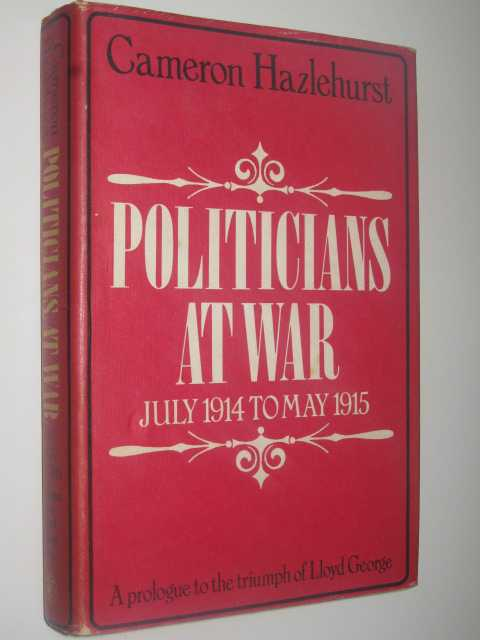 Politicians at War, July 1914 to May 1915 : A Prologue to the Triumph of Lloyd George, Hazlehurst, Cameron