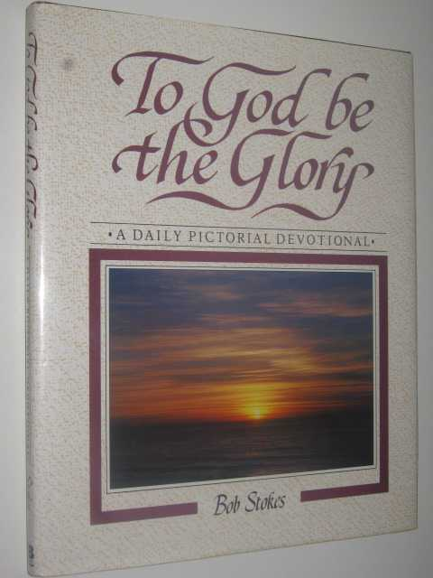 To God Be the Glory : A Daily Pictorial Devotional, Stokes, Robert