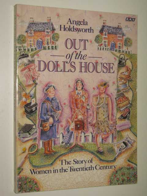 Out of the Doll's House : Story of Women in the 20th Century, Holdsworth,Angela
