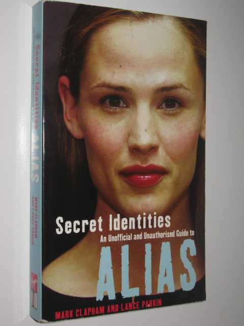 Secret Identities : An Unofficial and Unauthorised Guide to Alias, Clapham, Mark & Parkin, Lance