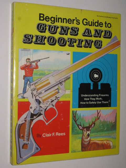 Beginner's Guide to Guns and Shooting, Rees, Clair F.