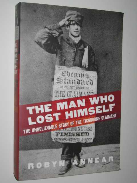 The Man Who Lost Himself : The Unbelievable Story of the Tichborne Claimant, Annear, Robyn