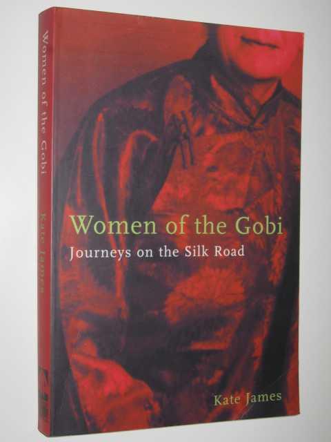 Women Of The Gobi : Journeys On The Silk Road, James, Kate