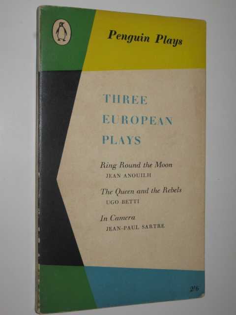 Three European Plays : Ring Around the Moon + The Queen and the Rebels + In Camera, Anouilh + Betti + Sartre