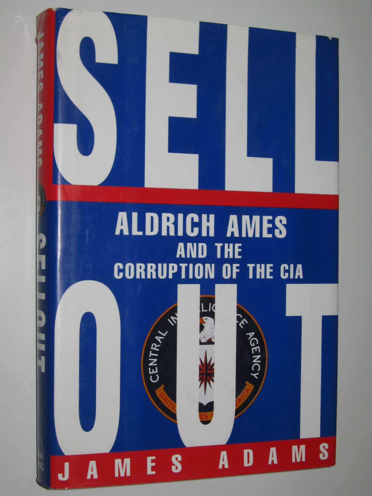 Sell Out : Aldrich Ames and the Corruption of the CIA, Adams, James