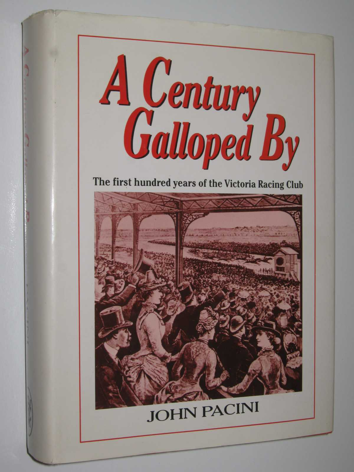 A Century Galloped By : The First Hundred Years of the Victoria Racing Club, Pacini, John