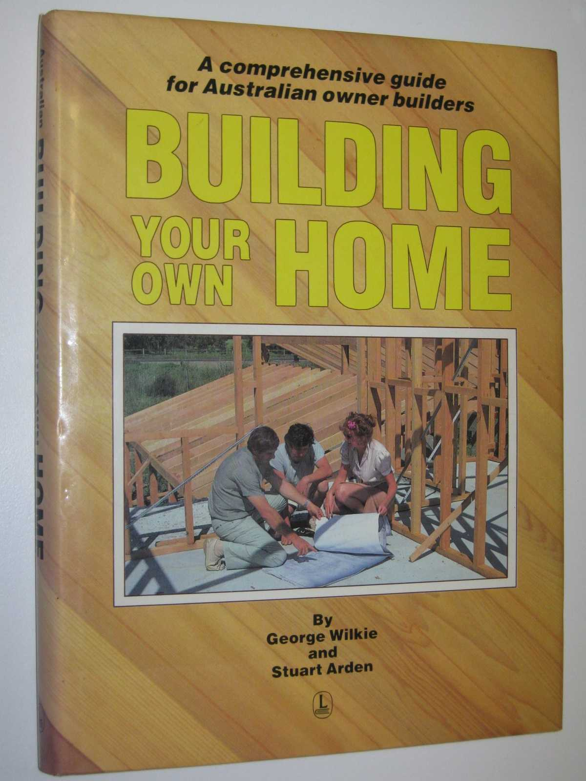 Building Your Own Home : A Comprehensive Guide for Australian Owner Builders, Wilkie, George & Arden, Stuart