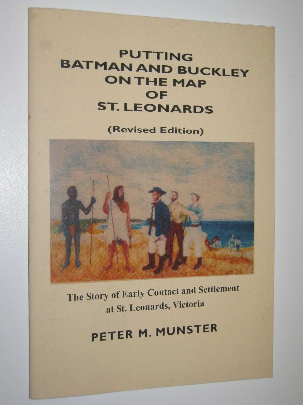 Putting Batman and Buckley on the Map of St. Leonards : The story of Early Contact and Settlement at St. Leonards, Victoria, Munster, Peter M.