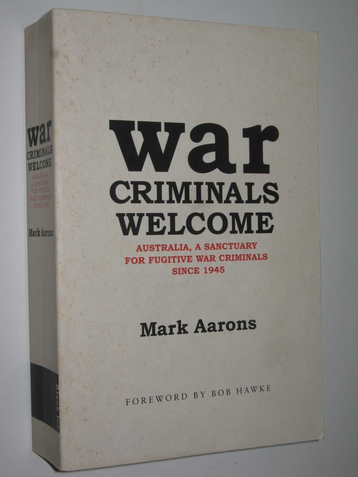 War Criminals Welcome : Australia, A Sanctuary for Fugitive War Criminals Since 1945, Aarons, Mark