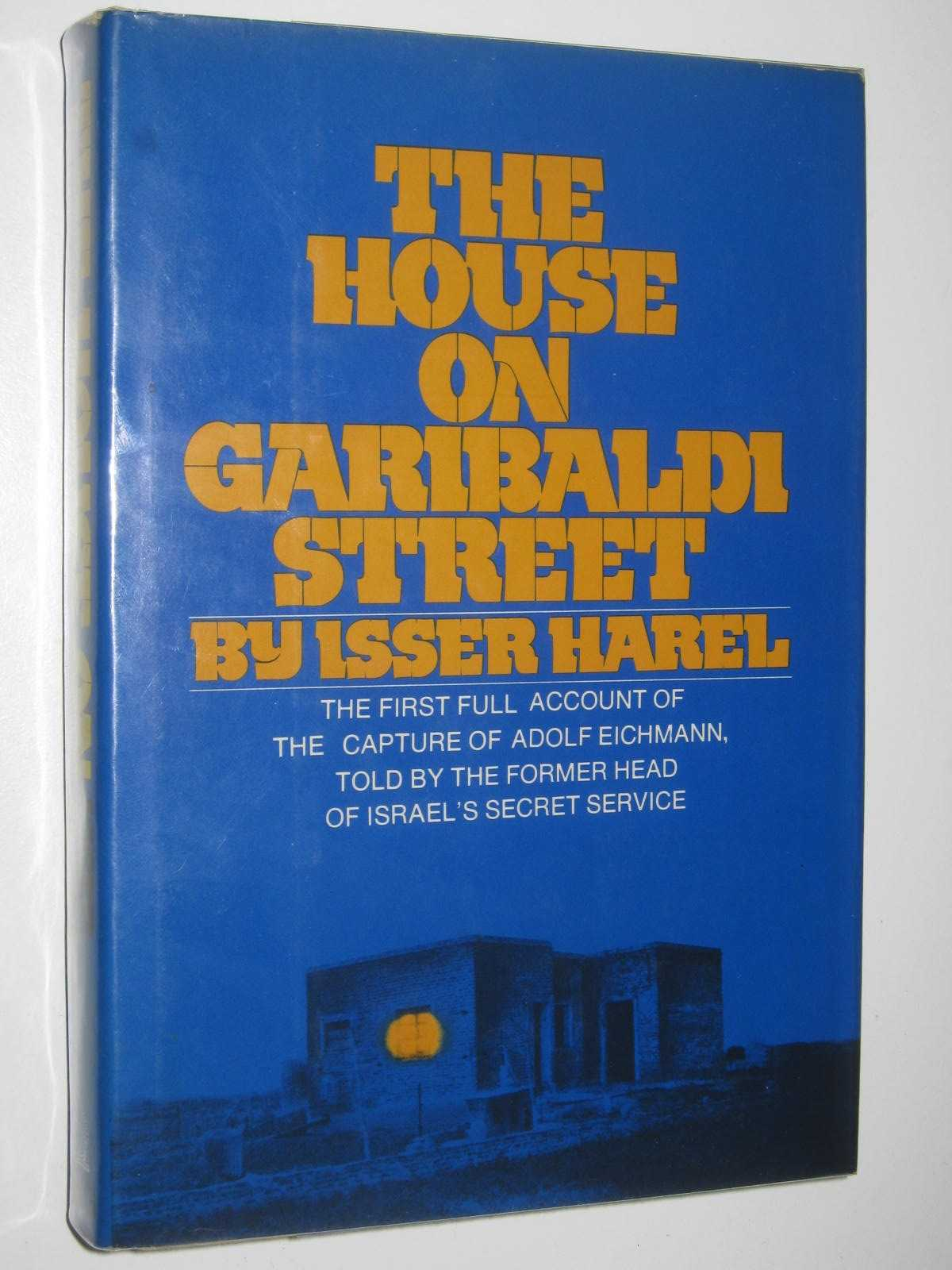 Image for The House on Garibaldi Street : The first full account of the capture of Adolf Eichmann, told by the former head of Israel's Secret Service