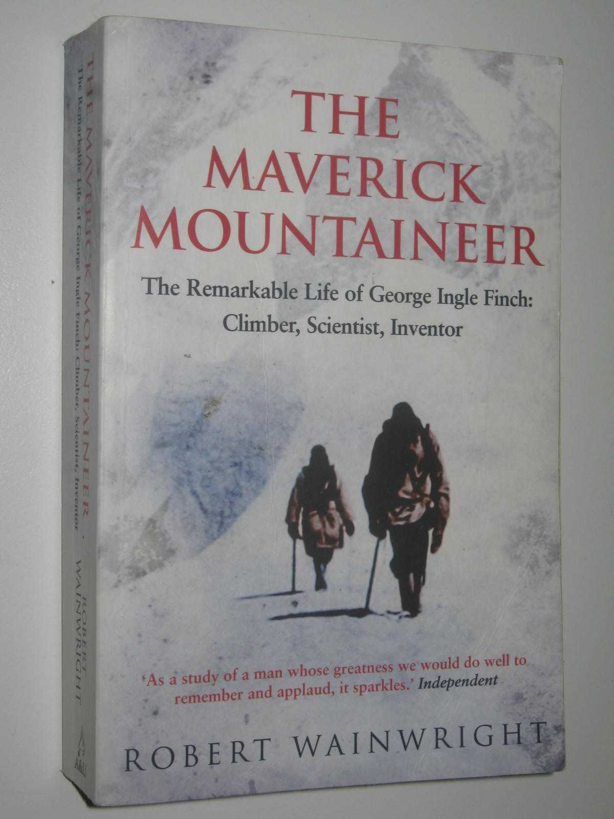 Image for The Maverick Mountaineer : The remarkable life of George Ingle Finch: Climber, Scientist, Inventor
