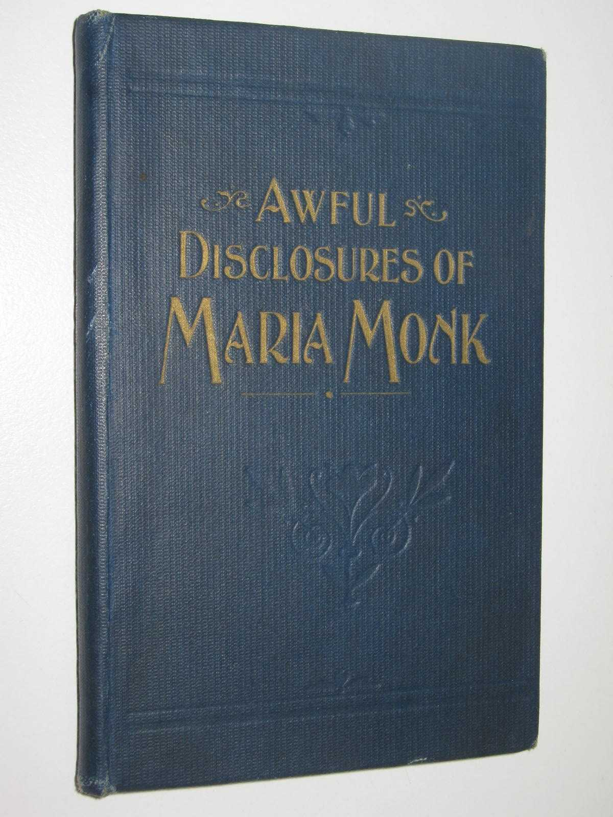 Image for Awful Disclosures of Maria Monk : As Exhibited In A Narrative Of Her Sufferings During A Residence Of Five Years As A Novice And Two Years As A Black Nun, In The Hotel Dieu Nunnery At Montreal