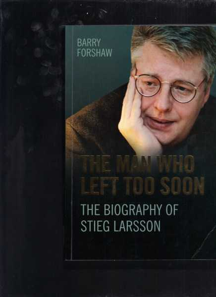 FORSHAW, BARRY - The Man Who Left Too Soon: The Biography of Stieg Larsson