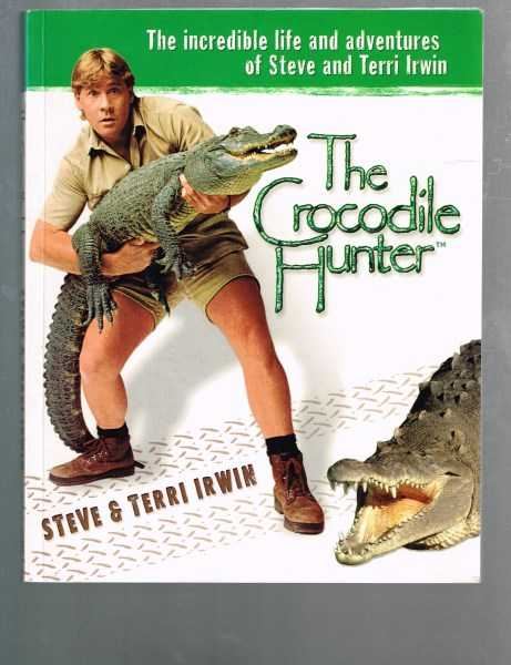IRWIN, STEVE; IRWIN, TERRI - The Crocodile Hunter: The Incredible Life and Adventures of Steve and Terri Irwin