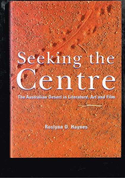HAYNES, ROSLYNN D. - Seeking the Centre: The Australian Desert in Literature, Art and Film