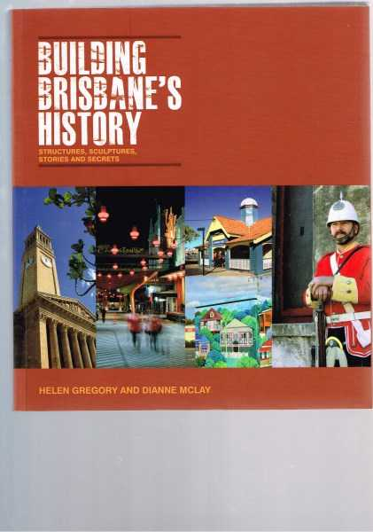 GREGORY, HELEN AND DIANNE MCLAY - Building Brisbane's History: Structures, Sculptures, Stories and Secrets